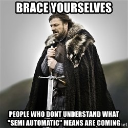 """Game of Thrones - BRACE YOURSELVES People who dont undeRstand what """"semi automatic"""" means are coming"""