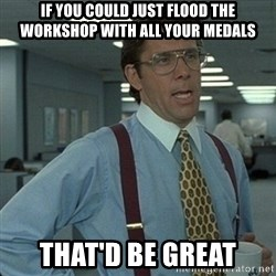 Yeah that'd be great... - If you could just flood the workshop with all your medals that'd be great