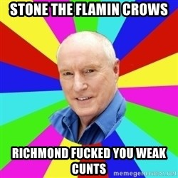 Alf Stewart - STONE THE FLAMIN CROWS RICHMOND FUCKED YOU WEAK CUNTS