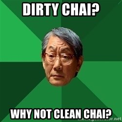 High Expectations Asian Father - dIrty chai? Why not clean chai?