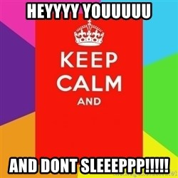 Keep calm and - Heyyyy youuuuu And dont sleeeppp!!!!!