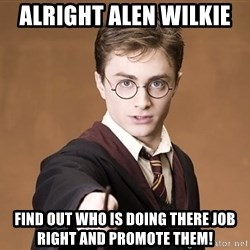 Advice Harry Potter - Alright alen wilkie  Find out who is doing there job right and promote them!