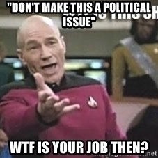"Patrick Stewart WTF - ""don't make this a political issue"" wtf is your job then?"