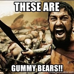 This Is Sparta Meme - These are  Gummy bears!!