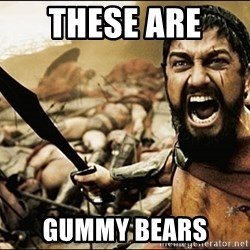 This Is Sparta Meme - These are  GUMMY BEARS