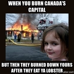 burning house girl - When you burn Canada's capital But then they burned down yours after they eat ya lobster