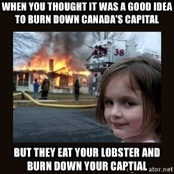 burning house girl - When you thought it was a good idea to burn down Canada's capital But they eat your lobster and burn down your captial