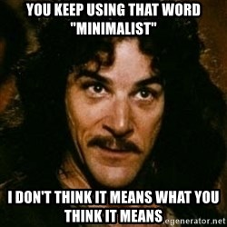 """You keep using that word, I don't think it means what you think it means - You keep using that word """"minimalist"""" I don't think it means what you think it means"""