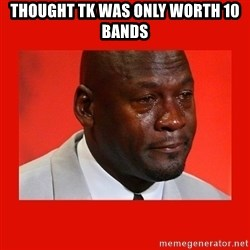 crying michael jordan - THought TK was only worth 10 bands