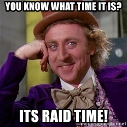 Willy Wonka - You Know what time it is? Its Raid time!