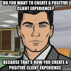 Archer - do you want to create a positive client experience? because that's how you create a positive client experience.