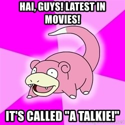 "Slowpoke - hai, guys! latest in movies! it's called ""a talkie!"""