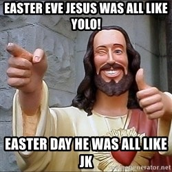 Jesus - EASTER EVE JESUS WAS ALL LIKE YOLO! EASTER DAY HE WAS ALL LIKE JK