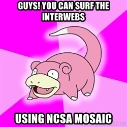 Slowpoke - guys! you can surf the interwebs using ncsa mosaic