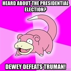 Slowpoke - heard about the presidential election? dewey defeats truman!