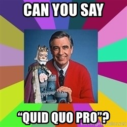 "mr rogers  - Can you say ""QuID QUO PRO""?"