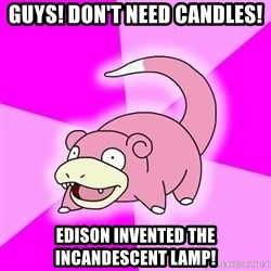 Slowpoke - guys! don't need candles! edison invented the incandescent lamp!
