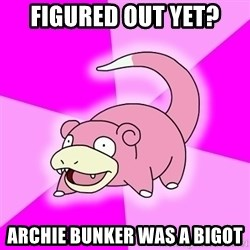 Slowpoke - figured out yet? archie bunker was a bigot