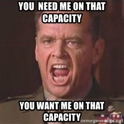 Jack Nicholson - You can't handle the truth! - you  need me on that capacity you want me on that capacity