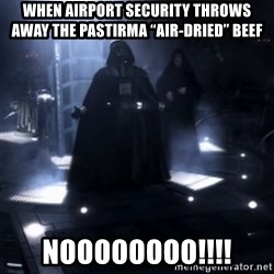 "Darth Vader - Nooooooo - When airport security throws away the Pastirma ""air-drIed"" beef Noooooooo!!!!"