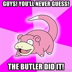 Slowpoke - guys! you'll never guess! the butler did it!