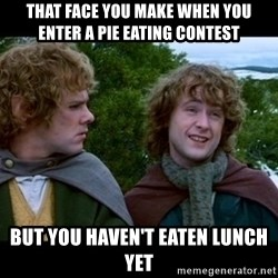 What about second breakfast? - that face you make when you enter a pie eating contest  but you haven't eaten lunch yet