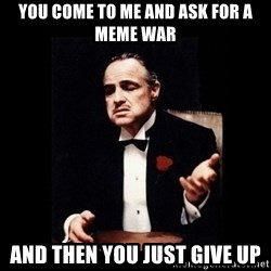 The Godfather - you come to me and ask for a meme war and then you just give up