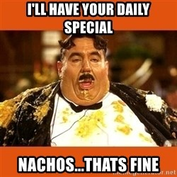 Fat Guy - i'll have your daily special nachos...thats fine