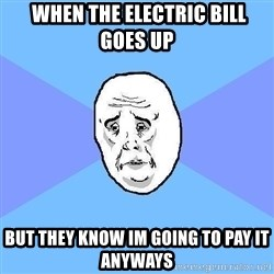 Okay Guy - when the electric bill goes up but they know im going to pay it anyways