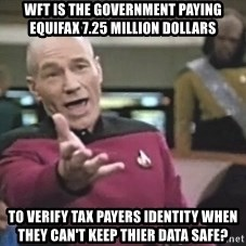 Picard Wtf - WFT is the government paying equifax 7.25 million dollars to verify tax payers identity when they can't keep thier data safe?