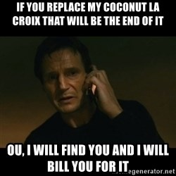 liam neeson taken - If you replace my coconut la Croix that will be the end of it ou, I will find you and I will bill you for it