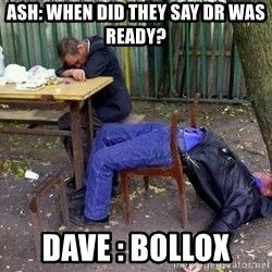 drunk - Ash: When did they say DR was ready? Dave : Bollox