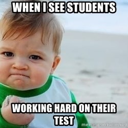 fist pump baby - When i see students working hard on their test