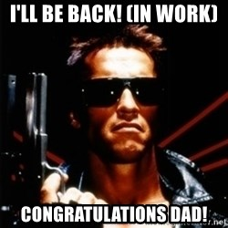Arnold Schwarzenegger i will be back - I'LL BE BACK! (IN WORK) Congratulations dad!