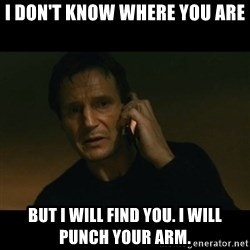 liam neeson taken - I don't know where you are but I will find you. I will punch your arm.