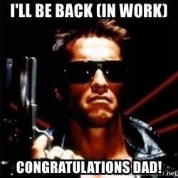 Arnold Schwarzenegger i will be back - I'LL BE BACK (IN WORK) Congratulations dad!