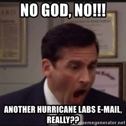 michael scott yelling NO - no god, no!!! Another hurricane labs e-mail, really??