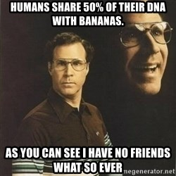 will ferrell - Humans share 50% of their DNA with bananas. as you can see i have no friends what so ever
