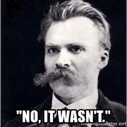 "Nietzsche - ""no, it wasn't."""