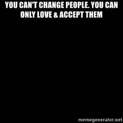 Blank Black - You can't change people. You can only love & accept Them