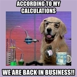 Dog Scientist - According to my calculations we are back in business!!