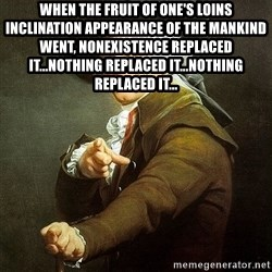 Ducreux - When the fruit of one's loins inclination appearance of the mankind went, nonexistence replaced it...nothing replaced it...nothing replaced it...