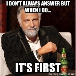 i dont always - I don't always answer but when i do... It's First