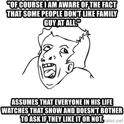 """genius rage meme - """"of course I am aware of the fact that some people don't like family guy at all."""" assumes that everyone in his life watches that show and doesn't bother to ask if they like it or not."""
