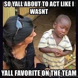 Skeptical third-world kid - So yall about to act like i wasnt  YALL FAVORITE ON THE TEAM