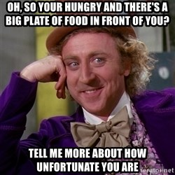 Willy Wonka - Oh, so your hungry and there's a big plate of food in front of you? Tell me more about how unfortunate you are