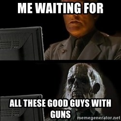 Waiting For - Me waiting for All these good guys with guns