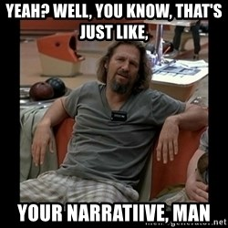 The Dude - Yeah? Well, you know, that's just like, your narratiive, man
