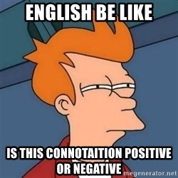 Not sure if troll - English be like IS this connotaition positive or negative