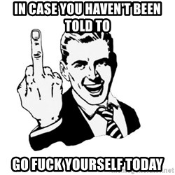 middle finger - In case you HAVEN'T been told to Go fuck yourself today